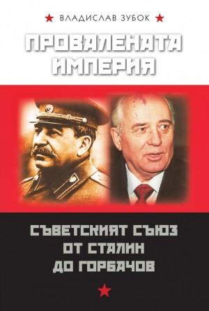 Провалената империя: Съветският съюз от Сталин до Горбачов Владислав Зубок