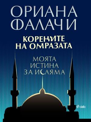 Корените на омразата. Моята истина за исляма Ориана Фалачи