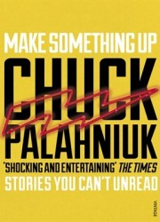 Make Something Up: Stories You Can't Unread by Chuck Palahniuk