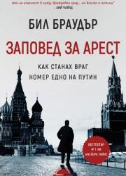Заповед за арест. Как станах враг номер едно на Путин Бил Браудър