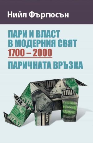 Пари и власт в модерния свят (1700 – 2000). Паричната връзка Нийл Фъргюсън