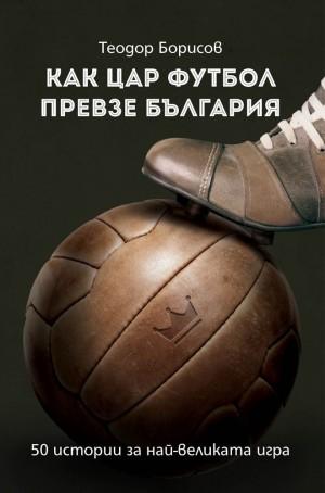 Как Цар Футбол превзе България Теодор Борисов