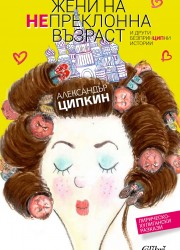 Жени на непреклонна възраст и други безпринципни истории Александър Ципкин
