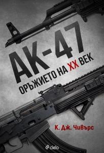 АК-47 – Оръжието на XX век К. Дж. Чивърс