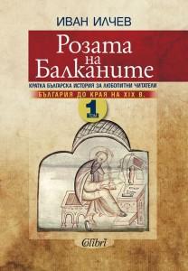 Розата на Балканите – том 1: България до края на XIX век Иван Илчев